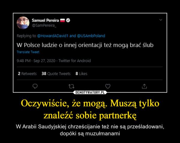 Oczywiście, że mogą. Muszą tylko znaleźć sobie partnerkę – W Arabii Saudyjskiej chrześcijanie też nie są prześladowani, dopóki są muzułmanami 49Samuel Panka M • @SamPereira_ Replying to @HowardADavidt and @USAmbPoland W Polsce ludzie o innej orientacji też mogą brać ślub 9:48 PM • Sep 27, 2020 • Twitter for Android 2 Retweets 38 Quote Tweets 8 Likes