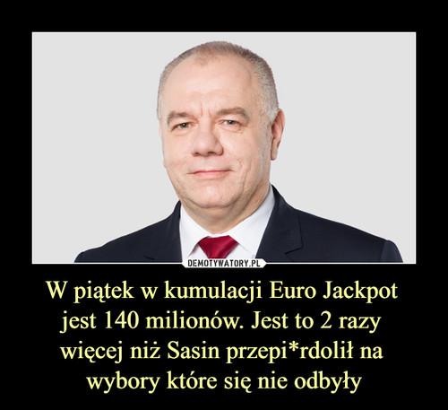 W piątek w kumulacji Euro Jackpot  jest 140 milionów. Jest to 2 razy  więcej niż Sasin przepi*rdolił na  wybory które się nie odbyły
