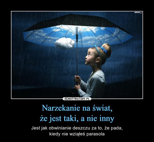 Narzekanie na świat,że jest taki, a nie inny – Jest jak obwinianie deszczu za to, że pada,kiedy nie wziąłeś parasola