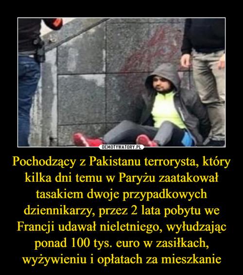 Pochodzący z Pakistanu terrorysta, który kilka dni temu w Paryżu zaatakował tasakiem dwoje przypadkowych dziennikarzy, przez 2 lata pobytu we Francji udawał nieletniego, wyłudzając ponad 100 tys. euro w zasiłkach, wyżywieniu i opłatach za mieszkanie