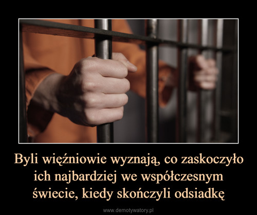 Byli więźniowie wyznają, co zaskoczyło ich najbardziej we współczesnym świecie, kiedy skończyli odsiadkę