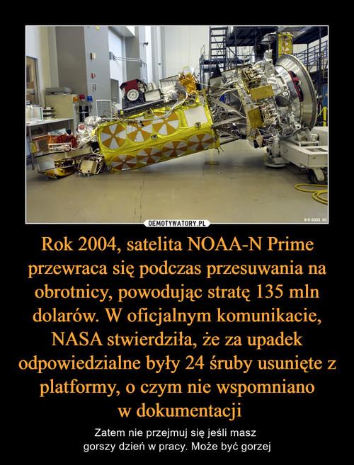 Rok 2004, satelita NOAA-N Prime przewraca się podczas przesuwania na obrotnicy, powodując stratę 135 mln dolarów. W oficjalnym komunikacie, NASA stwierdziła, że za upadek odpowiedzialne były 24 śruby usunięte z platformy, o czym nie wspomniano  w dokumentacji