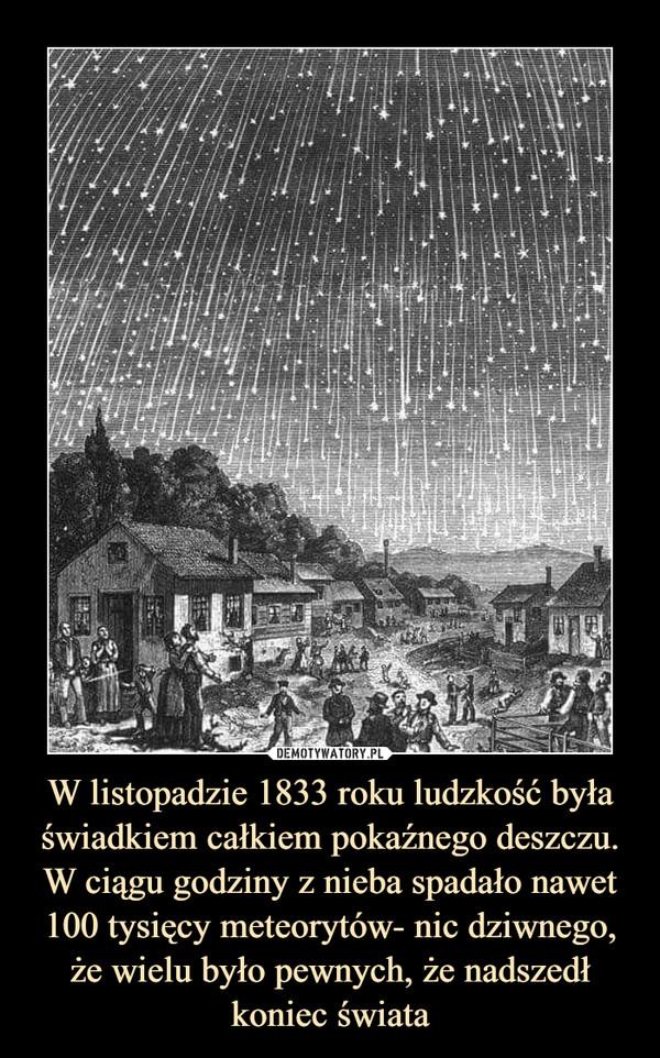 W listopadzie 1833 roku ludzkość była świadkiem całkiem pokaźnego deszczu. W ciągu godziny z nieba spadało nawet 100 tysięcy meteorytów- nic dziwnego, że wielu było pewnych, że nadszedł koniec świata –