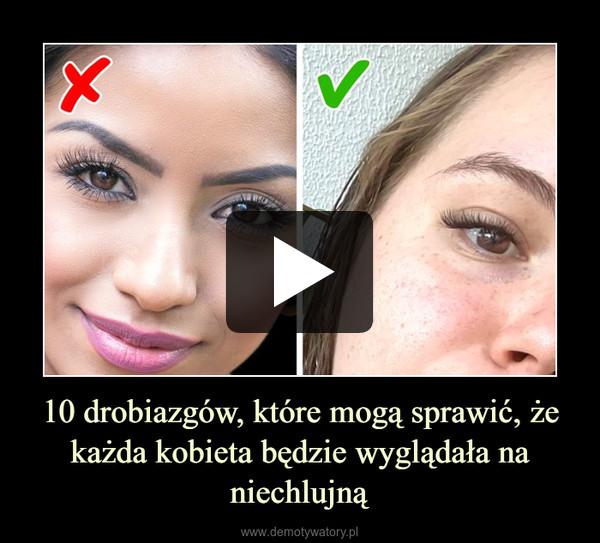 10 drobiazgów, które mogą sprawić, że każda kobieta będzie wyglądała na niechlujną –