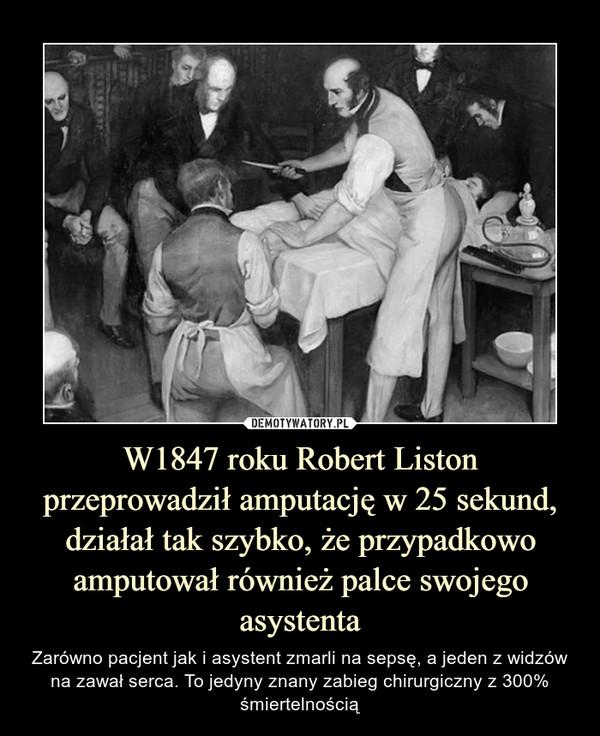 W1847 roku Robert Liston przeprowadził amputację w 25 sekund, działał tak szybko, że przypadkowo amputował również palce swojego asystenta – Zarówno pacjent jak i asystent zmarli na sepsę, a jeden z widzów na zawał serca. To jedyny znany zabieg chirurgiczny z 300% śmiertelnością