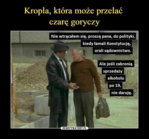 –  Nie wtrącałem się, proszę pana, do polityki.kiedy łamali Konstytucję,orali sądownictwo.Ale jeśli zabroniąsprzedażyalkoholupo 19,nie daruję.