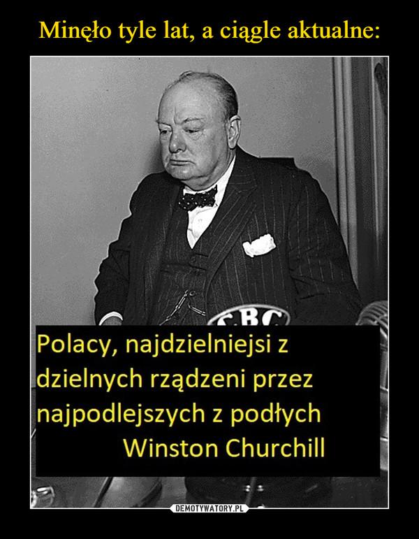–  Polacy, najdzielniejsi zdzielnych rządzeni przeznajpodlejszych z podłychWinston Churchill