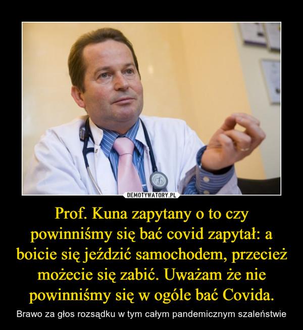 Prof. Kuna zapytany o to czy powinniśmy się bać covid zapytał: a boicie się jeździć samochodem, przecież możecie się zabić. Uważam że nie powinniśmy się w ogóle bać Covida. – Brawo za głos rozsądku w tym całym pandemicznym szaleństwie