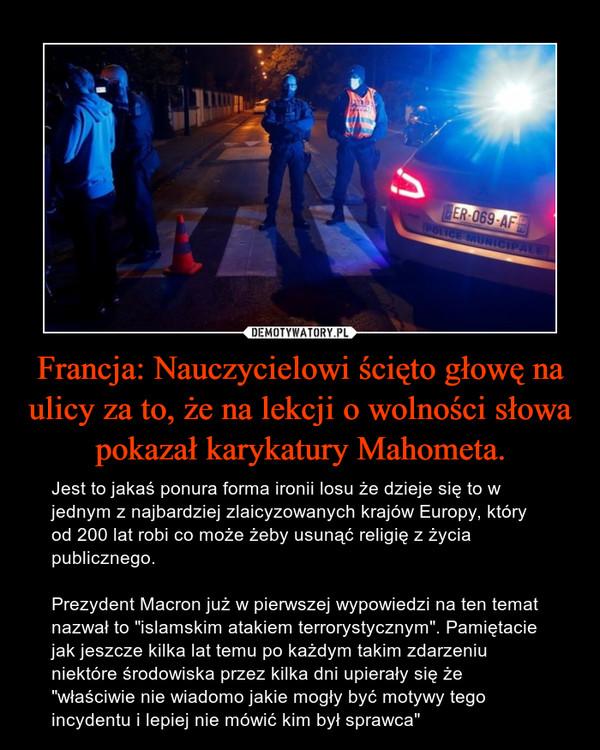 """Francja: Nauczycielowi ścięto głowę na ulicy za to, że na lekcji o wolności słowa pokazał karykatury Mahometa. – Jest to jakaś ponura forma ironii losu że dzieje się to w jednym z najbardziej zlaicyzowanych krajów Europy, który od 200 lat robi co może żeby usunąć religię z życia publicznego.Prezydent Macron już w pierwszej wypowiedzi na ten temat nazwał to """"islamskim atakiem terrorystycznym"""". Pamiętacie jak jeszcze kilka lat temu po każdym takim zdarzeniu niektóre środowiska przez kilka dni upierały się że """"właściwie nie wiadomo jakie mogły być motywy tego incydentu i lepiej nie mówić kim był sprawca"""""""
