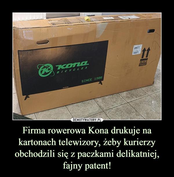 Firma rowerowa Kona drukuje na kartonach telewizory, żeby kurierzy obchodzili się z paczkami delikatniej,fajny patent! –