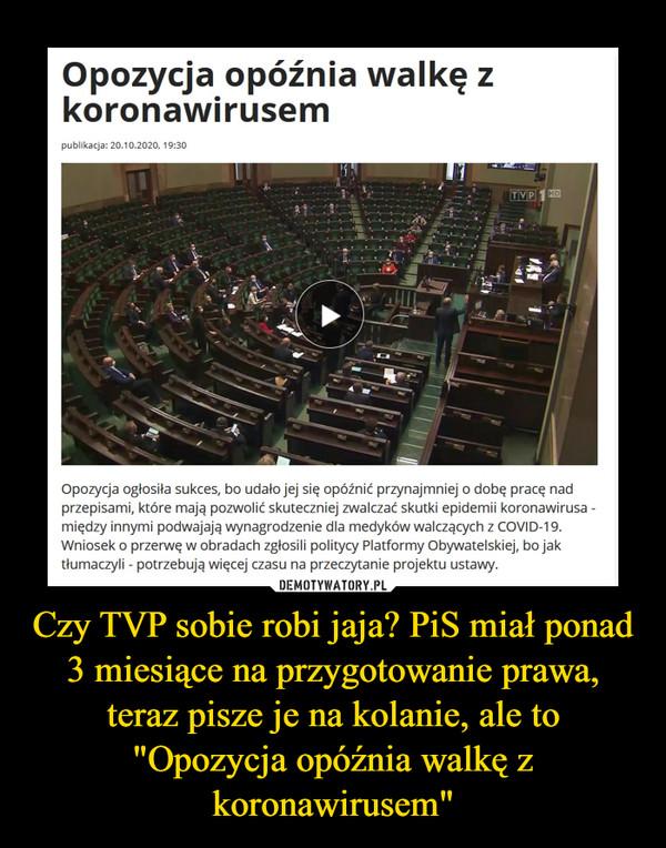 """Czy TVP sobie robi jaja? PiS miał ponad 3 miesiące na przygotowanie prawa, teraz pisze je na kolanie, ale to """"Opozycja opóźnia walkę z koronawirusem"""" –"""