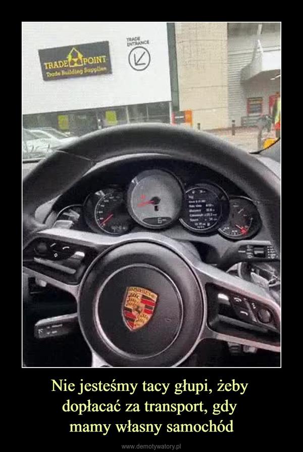 Nie jesteśmy tacy głupi, żeby dopłacać za transport, gdy mamy własny samochód –