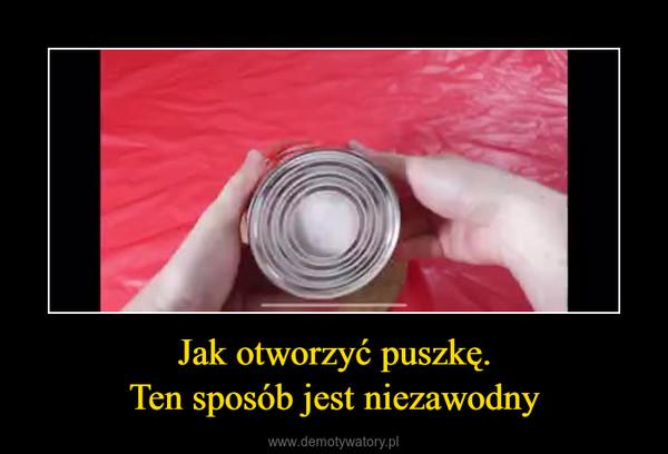 Jak otworzyć puszkę.Ten sposób jest niezawodny –