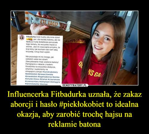 Influencerka Fitbadurka uznała, że zakaz aborcji i hasło #piekłokobiet to idealna okazja, aby zarobić trochę hajsu na reklamie batona