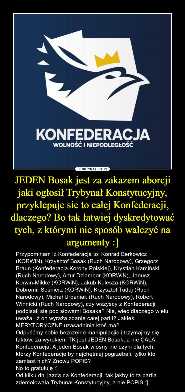 JEDEN Bosak jest za zakazem aborcji jaki ogłosił Trybynał Konstytucyjny, przyklepuje sie to całej Konfederacji, dlaczego? Bo tak łatwiej dyskredytować tych, z którymi nie sposób walczyć na argumenty :] – Przypominam iż Konfederacja to: Konrad Berkowicz (KORWiN), Krzysztof Bosak (Ruch Narodowy), Grzegorz Braun (Konfederacja Korony Polskiej), Krystian Kamiński (Ruch Narodowy), Artur Dziambor (KORWiN), Janusz Korwin-Mikke (KORWiN), Jakub Kulesza (KORWiN), Dobromir Sośnierz (KORWiN), Krzysztof Tuduj (Ruch Narodowy), Michał Urbaniak (Ruch Narodowy), Robert Winnicki (Ruch Narodowy), czy wszyscy z Konfederacji podpisali się pod słowami Bosaka? Nie, wiec dlaczego wielu uważa, iż on wyraża zdanie całej partii? Jakieś MERYTORYCZNE uzasadninia ktoś ma?Odpuśćmy sobie bezczelne manipulacjie i trzymajmy się faktów, za wyrokiem TK jest JEDEN Bosak, a nie CAŁA Konfederacja. A jeden Bosak wiosny nie czyni dla tych, którzy Konfederacje by najchętniej pogrzebali, tylko kto zamiast nich? Znowu POPiS?No to gratuluję :]Od kilku dni jazda na Konfederacji, tak jakby to ta partia zdemolowała Trybunał Konstytucyjny, a nie POPiS :]