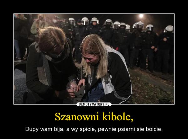 Szanowni kibole, – Dupy wam bija, a wy spicie, pewnie psiarni sie boicie.