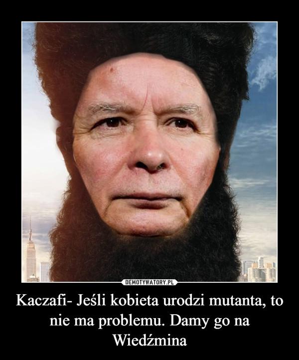 Kaczafi- Jeśli kobieta urodzi mutanta, to nie ma problemu. Damy go na Wiedźmina –