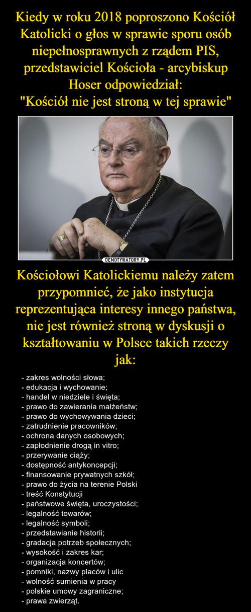 """Kiedy w roku 2018 poproszono Kościół Katolicki o głos w sprawie sporu osób niepełnosprawnych z rządem PIS, przedstawiciel Kościoła - arcybiskup Hoser odpowiedział: """"Kościół nie jest stroną w tej sprawie"""" Kościołowi Katolickiemu należy zatem przypomnieć, że jako instytucja reprezentująca interesy innego państwa, nie jest również stroną w dyskusji o kształtowaniu w Polsce takich rzeczy jak:"""