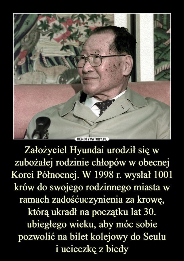 Założyciel Hyundai urodził się w zubożałej rodzinie chłopów w obecnej Korei Północnej. W 1998 r. wysłał 1001 krów do swojego rodzinnego miasta w ramach zadośćuczynienia za krowę, którą ukradł na początku lat 30. ubiegłego wieku, aby móc sobie pozwolić na bilet kolejowy do Seului ucieczkę z biedy –