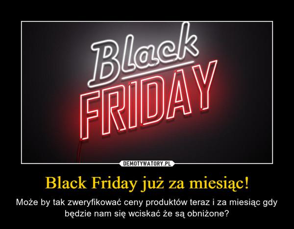 Black Friday już za miesiąc! – Może by tak zweryfikować ceny produktów teraz i za miesiąc gdy będzie nam się wciskać że są obniżone?