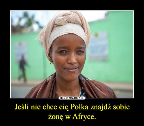 Jeśli nie chce cię Polka znajdź sobie żonę w Afryce.