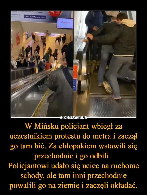 W Mińsku policjant wbiegł za uczestnikiem protestu do metra i zaczął go tam bić. Za chłopakiem wstawili się przechodnie i go odbili. Policjantowi udało się uciec na ruchome schody, ale tam inni przechodnie powalili go na ziemię i zaczęli okładać. –