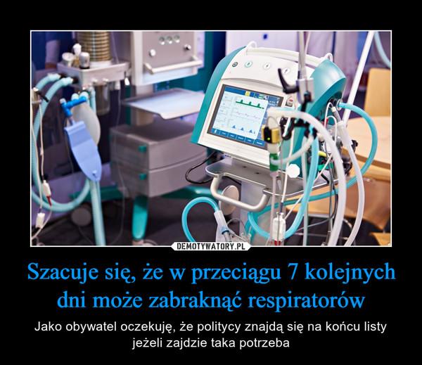Szacuje się, że w przeciągu 7 kolejnych dni może zabraknąć respiratorów – Jako obywatel oczekuję, że politycy znajdą się na końcu listyjeżeli zajdzie taka potrzeba