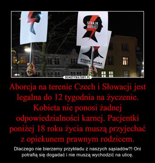 Aborcja na terenie Czech i Słowacji jest legalna do 12 tygodnia na życzenie. Kobieta nie ponosi żadnej odpowiedzialności karnej. Pacjentki poniżej 18 roku życia muszą przyjechać z opiekunem prawnym rodzicem.