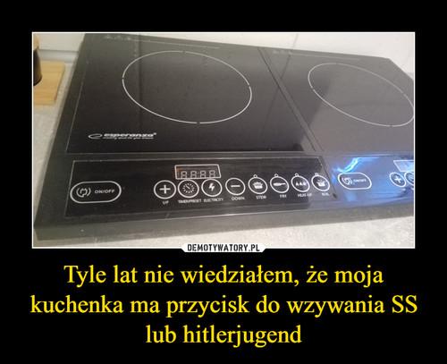 Tyle lat nie wiedziałem, że moja kuchenka ma przycisk do wzywania SS lub hitlerjugend
