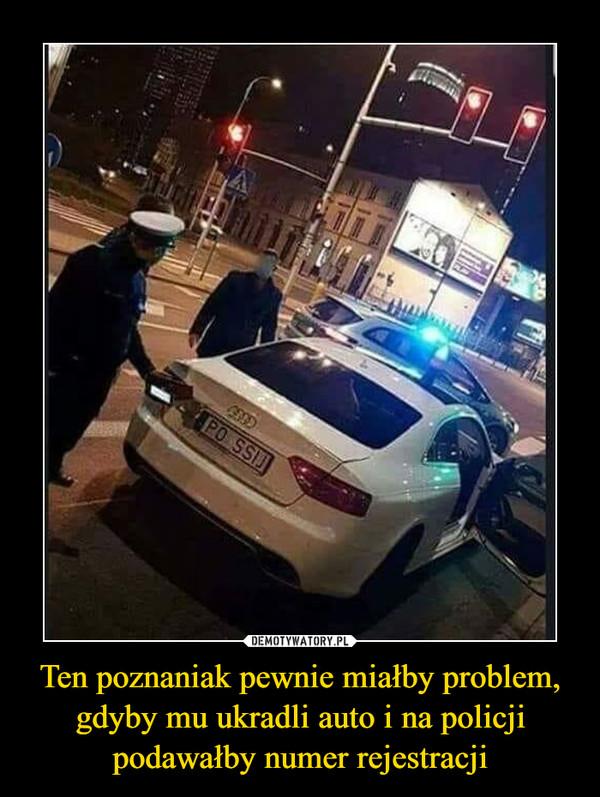 Ten poznaniak pewnie miałby problem, gdyby mu ukradli auto i na policji podawałby numer rejestracji –