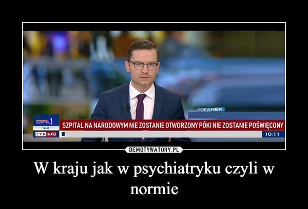 W kraju jak w psychiatryku czyli w normie –