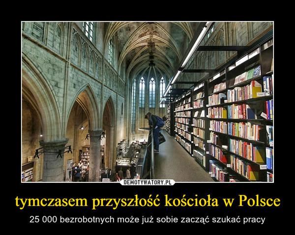 tymczasem przyszłość kościoła w Polsce – 25 000 bezrobotnych może już sobie zacząć szukać pracy