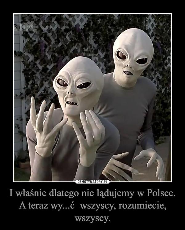 I właśnie dlatego nie lądujemy w Polsce. A teraz wy...ć  wszyscy, rozumiecie, wszyscy.