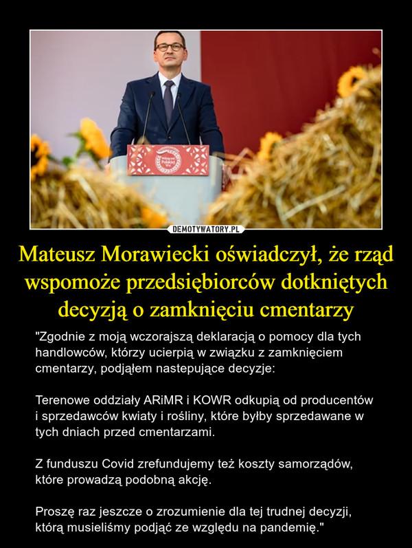 """Mateusz Morawiecki oświadczył, że rząd wspomoże przedsiębiorców dotkniętych decyzją o zamknięciu cmentarzy – """"Zgodnie z moją wczorajszą deklaracją o pomocy dla tych handlowców, którzy ucierpią w związku z zamknięciem cmentarzy, podjąłem nastepujące decyzje:Terenowe oddziały ARiMR i KOWR odkupią od producentów i sprzedawców kwiaty i rośliny, które byłby sprzedawane w tych dniach przed cmentarzami.Z funduszu Covid zrefundujemy też koszty samorządów, które prowadzą podobną akcję.Proszę raz jeszcze o zrozumienie dla tej trudnej decyzji, którą musieliśmy podjąć ze względu na pandemię."""""""