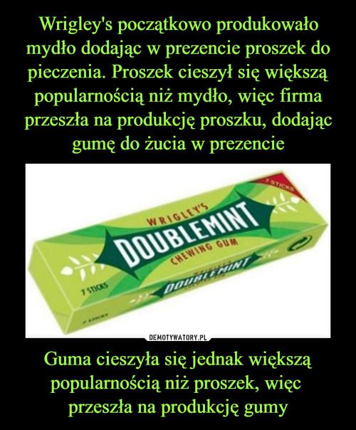 Wrigley's początkowo produkowało mydło dodając w prezencie proszek do pieczenia. Proszek cieszył się większą popularnością niż mydło, więc firma przeszła na produkcję proszku, dodając gumę do żucia w prezencie Guma cieszyła się jednak większą popularnością niż proszek, więc  przeszła na produkcję gumy