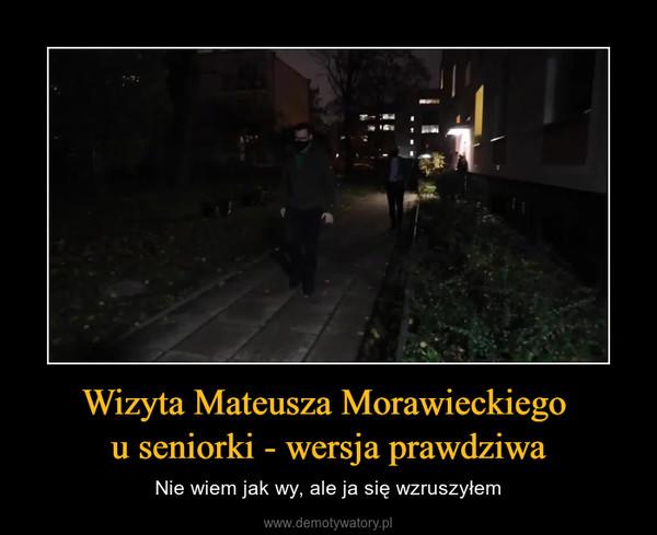 Wizyta Mateusza Morawieckiego u seniorki - wersja prawdziwa – Nie wiem jak wy, ale ja się wzruszyłem