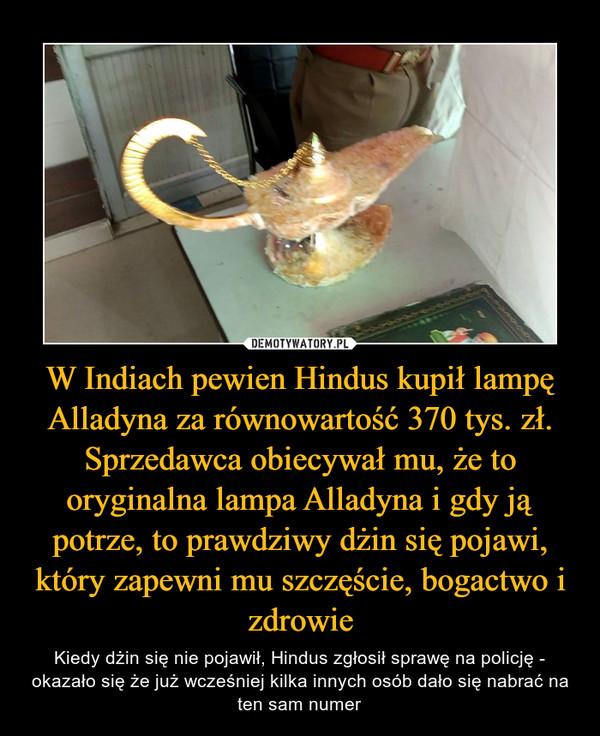 W Indiach pewien Hindus kupił lampę Alladyna za równowartość 370 tys. zł. Sprzedawca obiecywał mu, że to oryginalna lampa Alladyna i gdy ją potrze, to prawdziwy dżin się pojawi, który zapewni mu szczęście, bogactwo i zdrowie – Kiedy dżin się nie pojawił, Hindus zgłosił sprawę na policję - okazało się że już wcześniej kilka innych osób dało się nabrać na ten sam numer