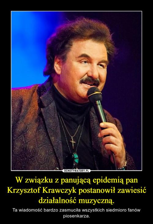 W związku z panującą epidemią pan Krzysztof Krawczyk postanowił zawiesić działalność muzyczną.
