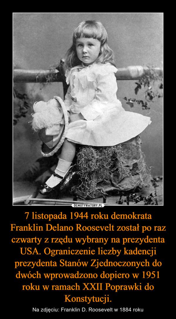 7 listopada 1944 roku demokrata Franklin Delano Roosevelt został po raz czwarty z rzędu wybrany na prezydenta USA. Ograniczenie liczby kadencji prezydenta Stanów Zjednoczonych do dwóch wprowadzono dopiero w 1951 roku w ramach XXII Poprawki do Konstytucji. – Na zdjęciu: Franklin D. Roosevelt w 1884 roku