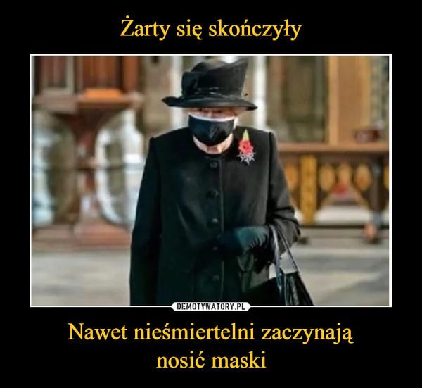 Nawet nieśmiertelni zaczynająnosić maski –