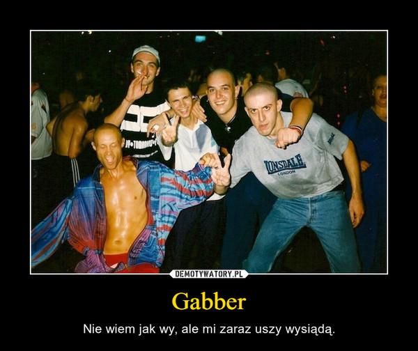 Gabber – Nie wiem jak wy, ale mi zaraz uszy wysiądą.