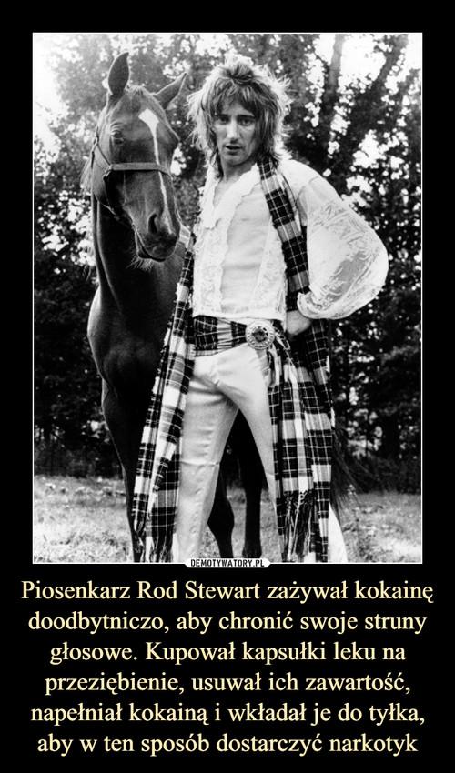 Piosenkarz Rod Stewart zażywał kokainę doodbytniczo, aby chronić swoje struny głosowe. Kupował kapsułki leku na przeziębienie, usuwał ich zawartość, napełniał kokainą i wkładał je do tyłka, aby w ten sposób dostarczyć narkotyk