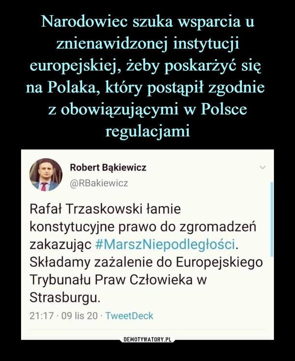 –  Robert Bąkiewicz@RBakiewiczRafał Trzaskowski łamiekonstytucyjne prawo do zgromadzeńzakazując #MarszNiepodległości.Składamy zażalenie do EuropejskiegoTrybunału Praw Człowieka wStrasburgu.21:17 • 09 lis 20 • TweetDeck