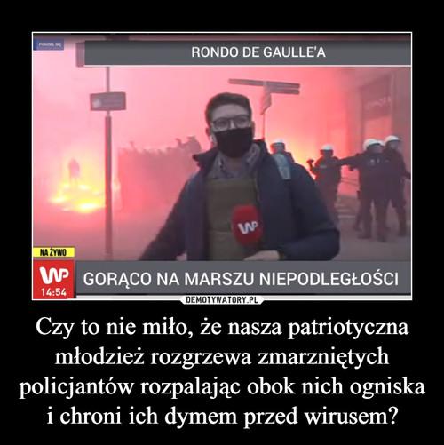 Czy to nie miło, że nasza patriotyczna młodzież rozgrzewa zmarzniętych policjantów rozpalając obok nich ogniska i chroni ich dymem przed wirusem?