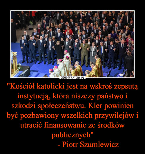 """""""Kościół katolicki jest na wskroś zepsutą instytucją, która niszczy państwo i szkodzi społeczeństwu. Kler powinien być pozbawiony wszelkich przywilejów i utracić finansowanie ze środków publicznych""""                - Piotr Szumlewicz"""