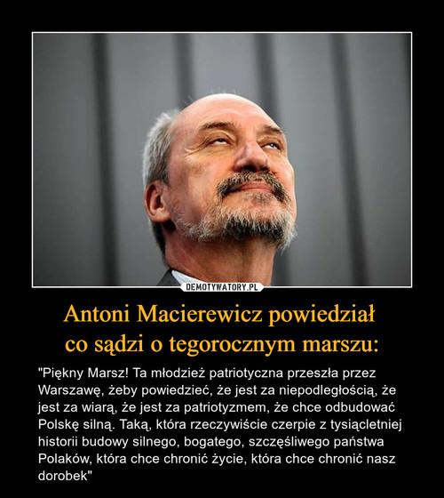 Antoni Macierewicz powiedział  co sądzi o tegorocznym marszu: