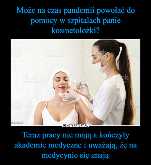 Może na czas pandemii powołać do pomocy w szpitalach panie kosmetolożki? Teraz pracy nie mają a kończyły akademie medyczne i uważają, że na medycynie się znają