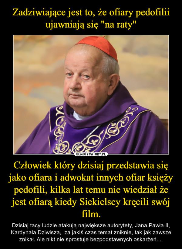 Człowiek który dzisiaj przedstawia się jako ofiara i adwokat innych ofiar księży pedofili, kilka lat temu nie wiedział że jest ofiarą kiedy Siekielscy kręcili swój film. – Dzisiaj tacy ludzie atakują największe autorytety, Jana Pawła II, Kardynała Dziwisza,  za jakiś czas temat zniknie, tak jak zawsze znikał. Ale nikt nie sprostuje bezpodstawnych oskarżeń....