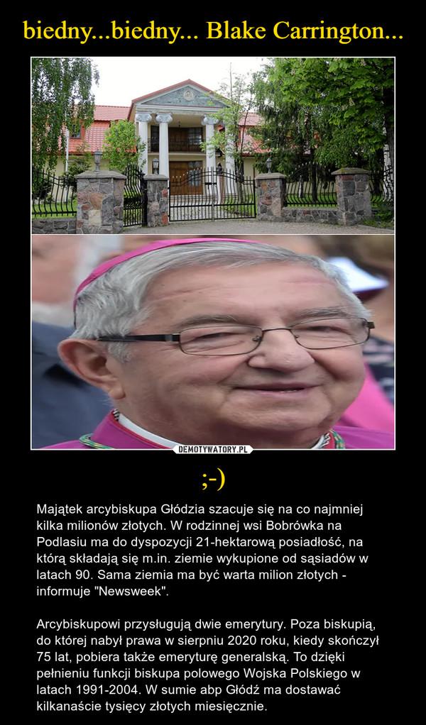 """;-) – Majątek arcybiskupa Głódzia szacuje się na co najmniej kilka milionów złotych. W rodzinnej wsi Bobrówka na Podlasiu ma do dyspozycji 21-hektarową posiadłość, na którą składają się m.in. ziemie wykupione od sąsiadów w latach 90. Sama ziemia ma być warta milion złotych - informuje """"Newsweek"""".Arcybiskupowi przysługują dwie emerytury. Poza biskupią, do której nabył prawa w sierpniu 2020 roku, kiedy skończył 75 lat, pobiera także emeryturę generalską. To dzięki pełnieniu funkcji biskupa polowego Wojska Polskiego w latach 1991-2004. W sumie abp Głódź ma dostawać kilkanaście tysięcy złotych miesięcznie."""