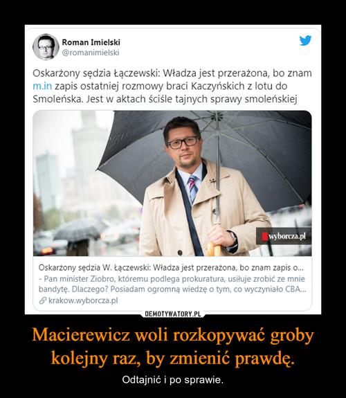 Macierewicz woli rozkopywać groby kolejny raz, by zmienić prawdę.